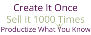 Create it Once sell it 1000 times Productize your what you know logo